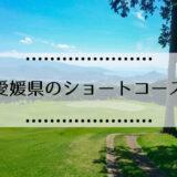 愛媛県のショートコース