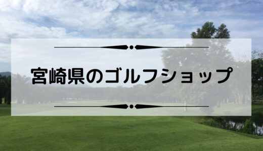 宮崎県内のゴルフショップ・ゴルフ工房まとめ
